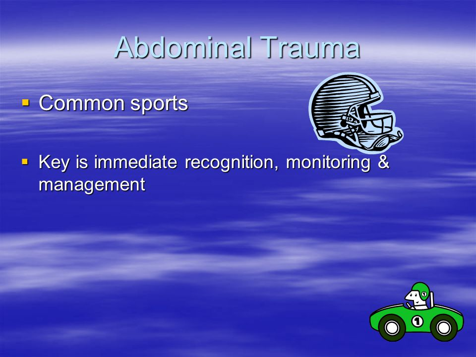 Abdominal Trauma  Common sports  Key is immediate recognition, monitoring & management