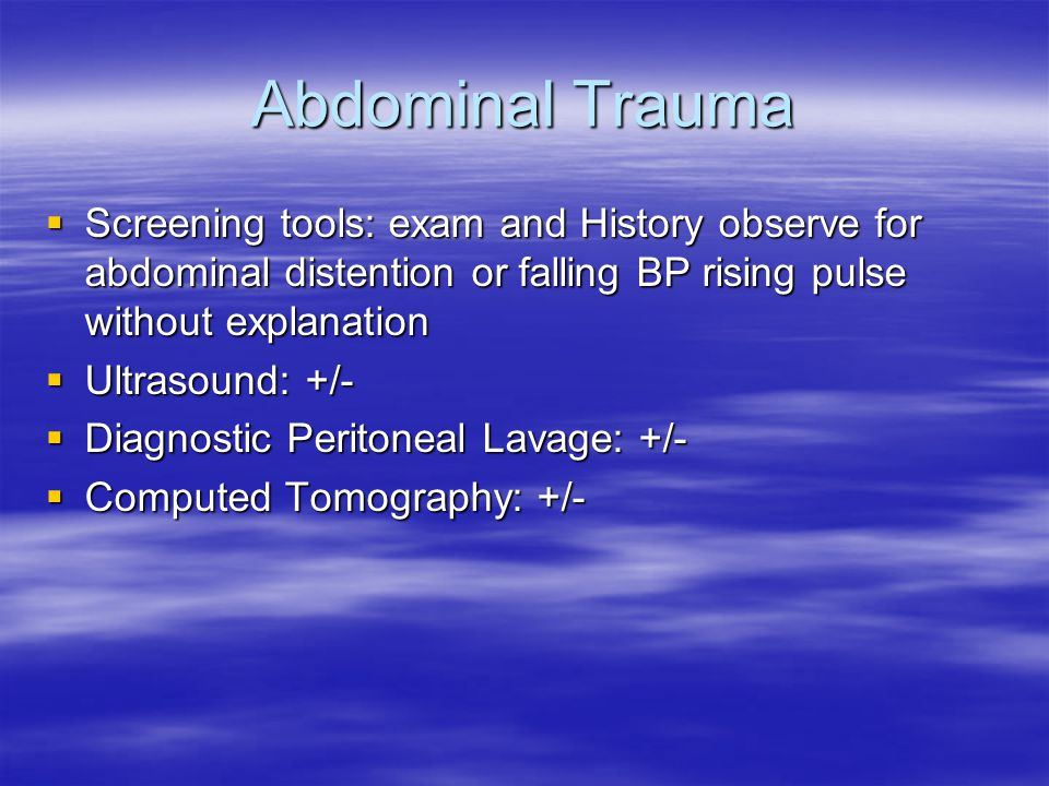 Abdominal Trauma  Screening tools: exam and History observe for abdominal distention or falling BP rising pulse without explanation  Ultrasound: +/-