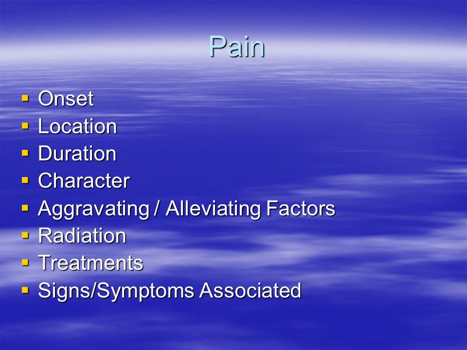 Pain Pain  Onset  Location  Duration  Character  Aggravating / Alleviating Factors  Radiation  Treatments  Signs/Symptoms Associated