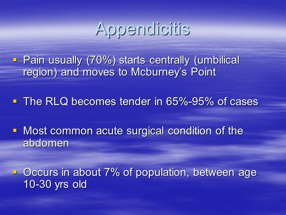 Appendicitis  Pain usually (70%) starts centrally (umbilical region) and moves to Mcburney's Point  The RLQ becomes tender in 65%-95% of cases  Mos