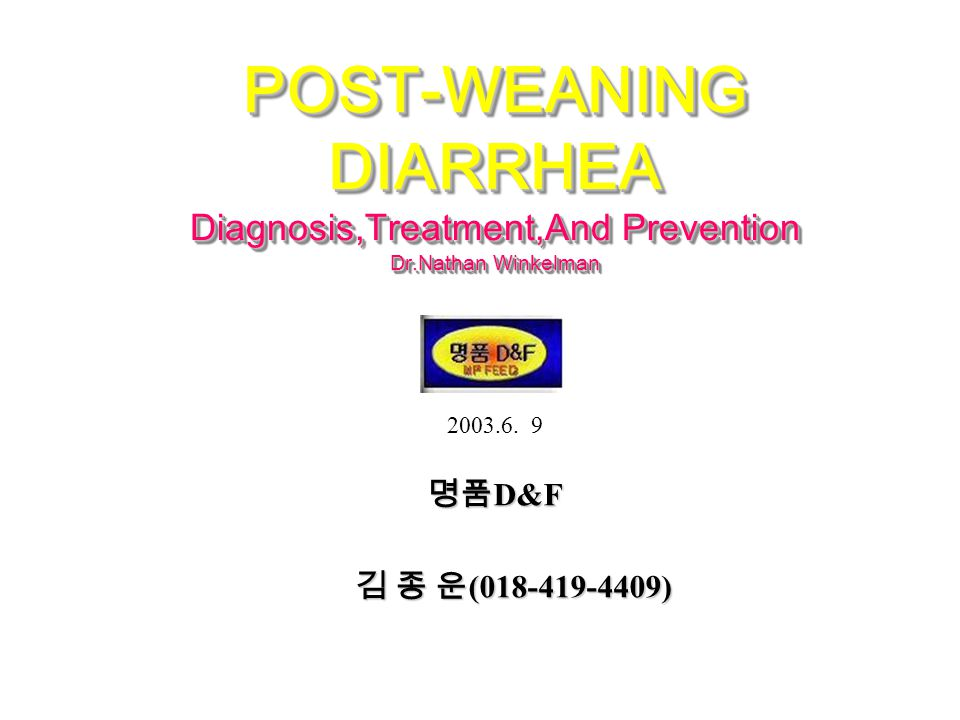 POST-WEANING DIARRHEA Diagnosis,Treatment,And Prevention Dr.Nathan Winkelman 명품 D&F 명품 D&F 김 종 운 (018-419-4409) 김 종 운 (018-419-4409) 2003.6.