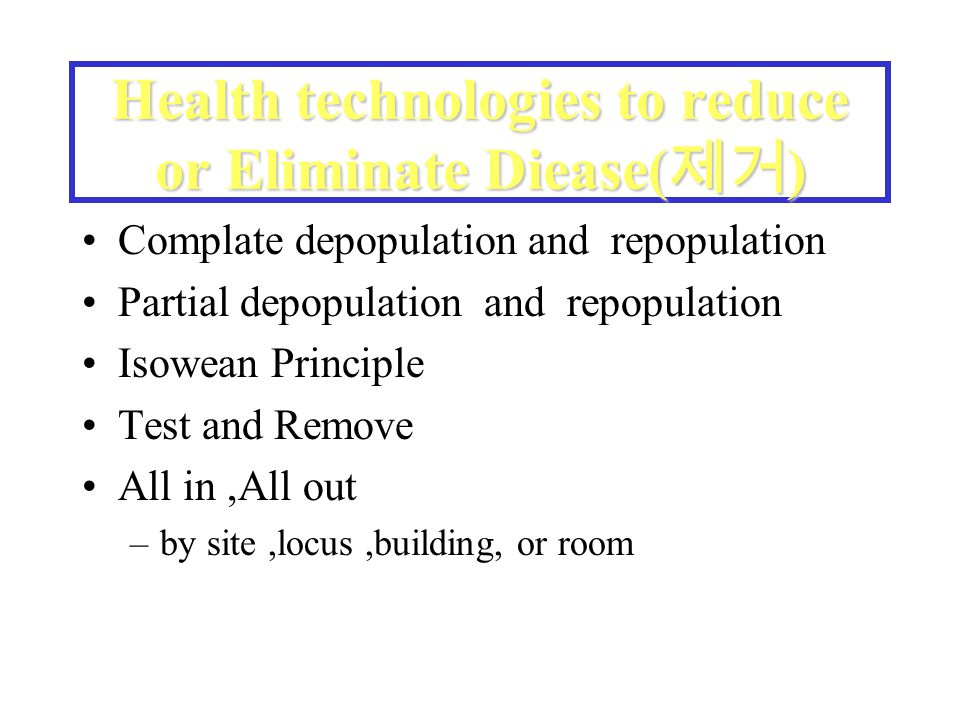 Health technologies to reduce or Eliminate Diease( 제거 ) Complate depopulation and repopulation Partial depopulation and repopulation Isowean Principle Test and Remove All in,All out –by site,locus,building, or room