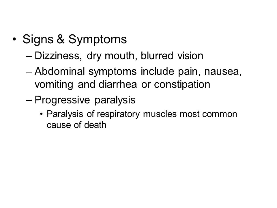 Signs & Symptoms –Dizziness, dry mouth, blurred vision –Abdominal symptoms include pain, nausea, vomiting and diarrhea or constipation –Progressive paralysis Paralysis of respiratory muscles most common cause of death