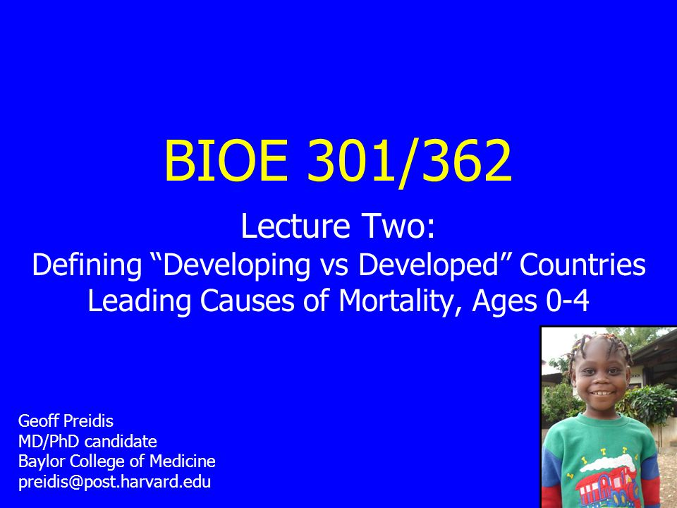 BIOE 301/362 Lecture Two: Defining Developing vs Developed Countries Leading Causes of Mortality, Ages 0-4 Geoff Preidis MD/PhD candidate Baylor College of Medicine preidis@post.harvard.edu