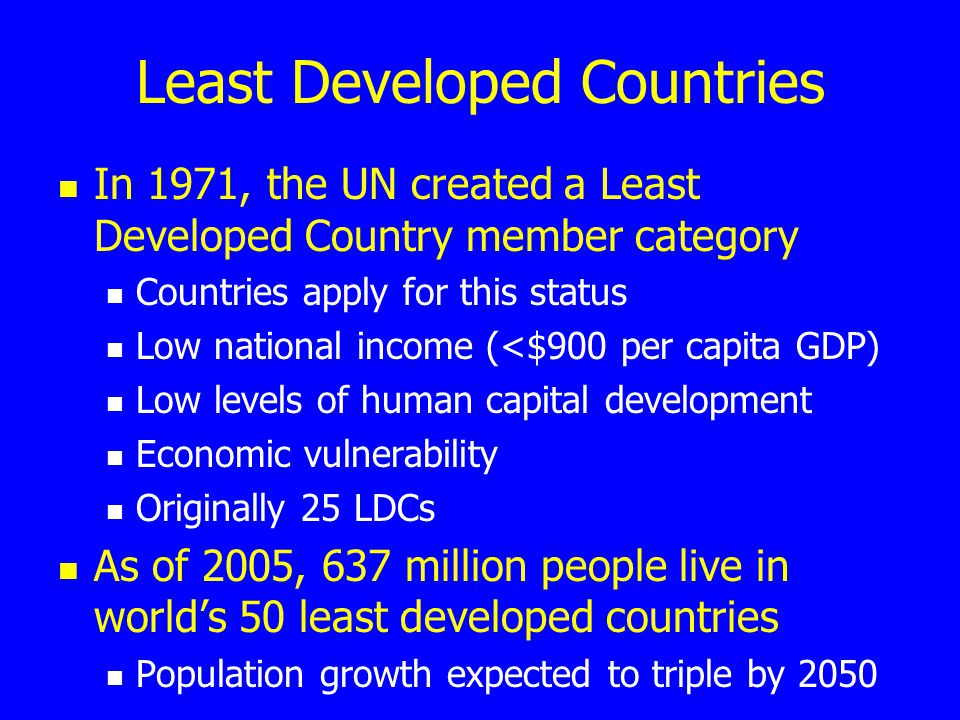 Least Developed Countries In 1971, the UN created a Least Developed Country member category Countries apply for this status Low national income (<$900 per capita GDP) Low levels of human capital development Economic vulnerability Originally 25 LDCs As of 2005, 637 million people live in world's 50 least developed countries Population growth expected to triple by 2050