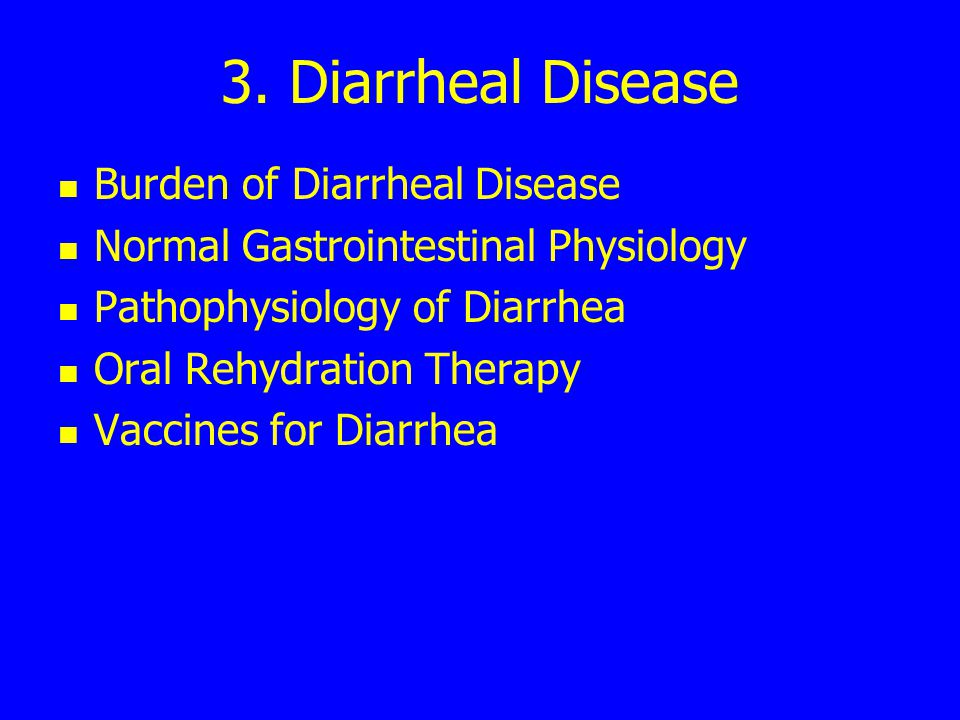 3. Diarrheal Disease Burden of Diarrheal Disease Normal Gastrointestinal Physiology Pathophysiology of Diarrhea Oral Rehydration Therapy Vaccines for