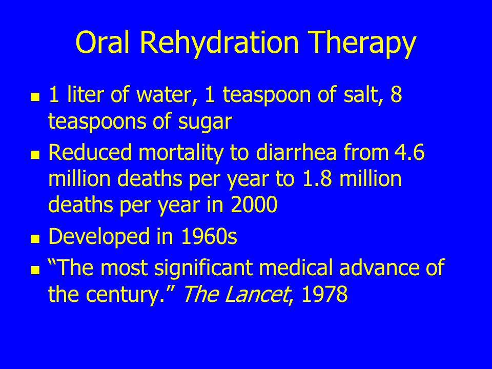 Oral Rehydration Therapy 1 liter of water, 1 teaspoon of salt, 8 teaspoons of sugar Reduced mortality to diarrhea from 4.6 million deaths per year to 1.8 million deaths per year in 2000 Developed in 1960s The most significant medical advance of the century. The Lancet, 1978