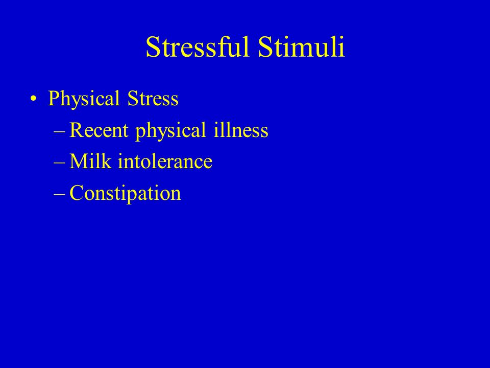 Stressful Stimuli Physical Stress –Recent physical illness –Milk intolerance –Constipation