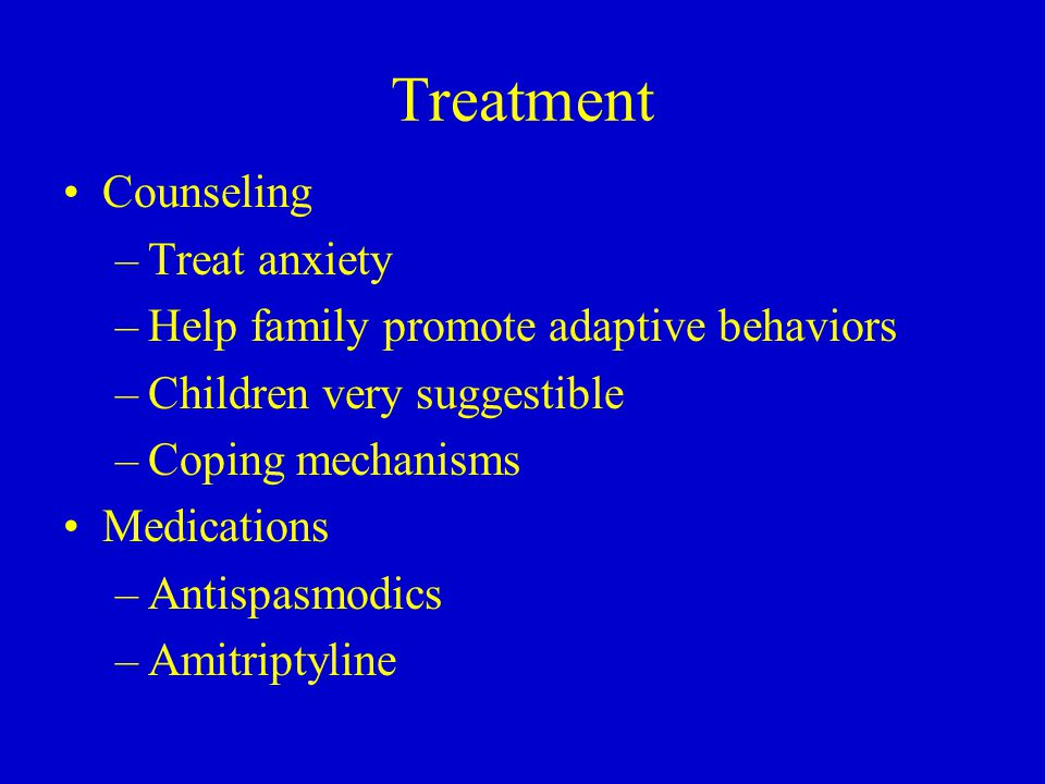 Treatment Counseling –Treat anxiety –Help family promote adaptive behaviors –Children very suggestible –Coping mechanisms Medications –Antispasmodics