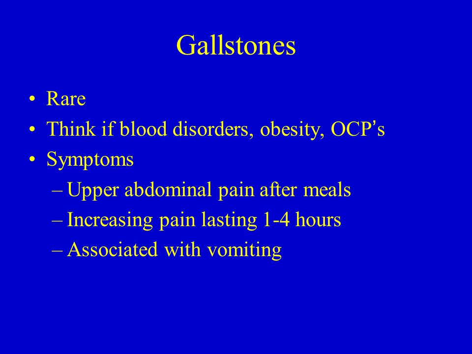 Gallstones Rare Think if blood disorders, obesity, OCP ' s Symptoms –Upper abdominal pain after meals –Increasing pain lasting 1-4 hours –Associated w