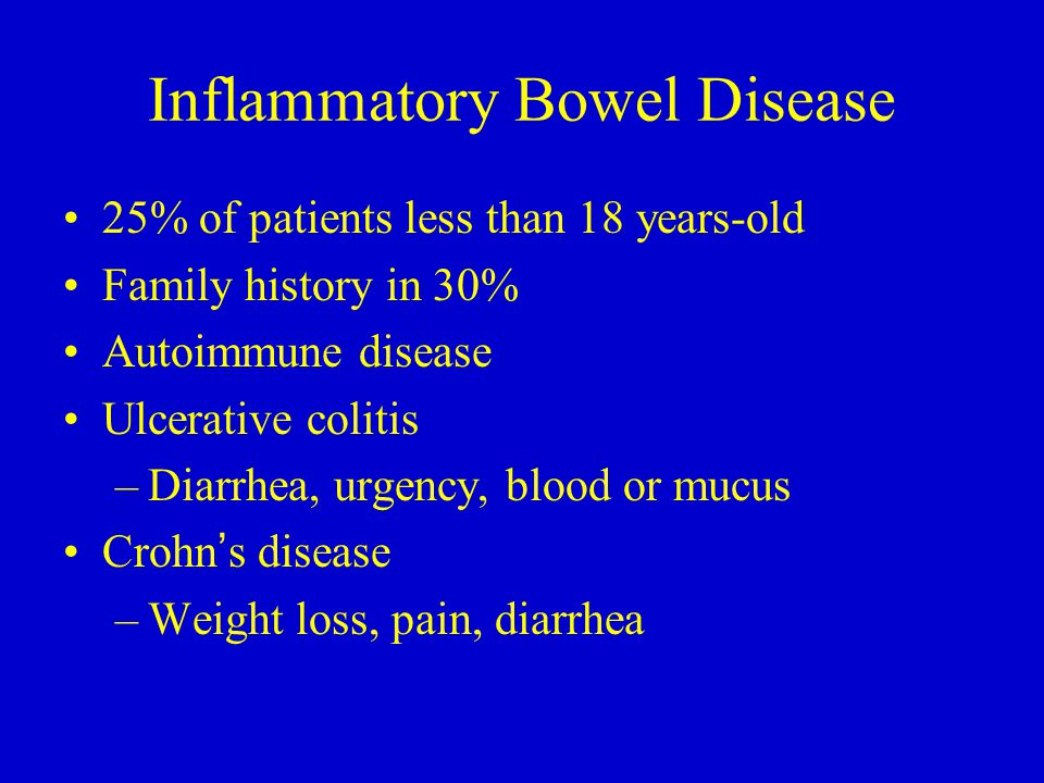 Inflammatory Bowel Disease 25% of patients less than 18 years-old Family history in 30% Autoimmune disease Ulcerative colitis –Diarrhea, urgency, bloo