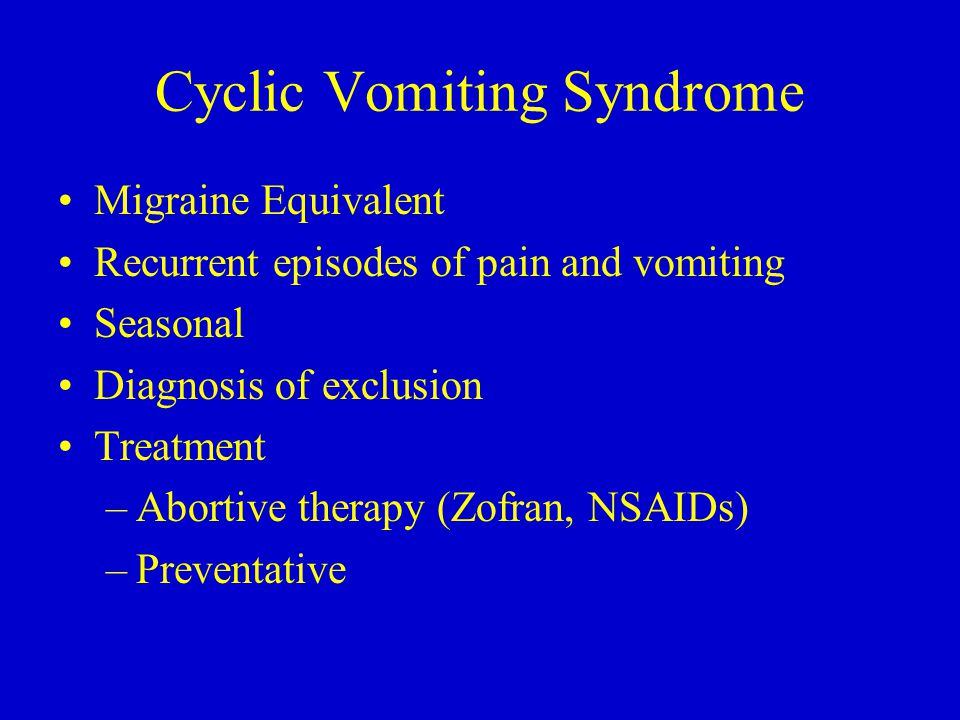Cyclic Vomiting Syndrome Migraine Equivalent Recurrent episodes of pain and vomiting Seasonal Diagnosis of exclusion Treatment –Abortive therapy (Zofr