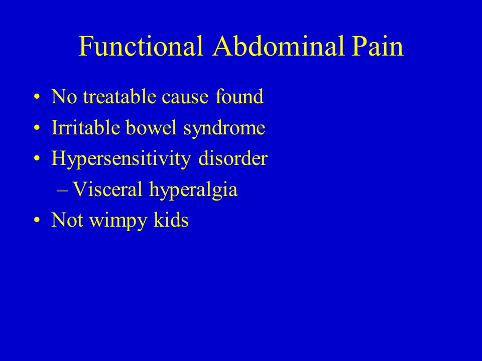 Functional Abdominal Pain No treatable cause found Irritable bowel syndrome Hypersensitivity disorder –Visceral hyperalgia Not wimpy kids