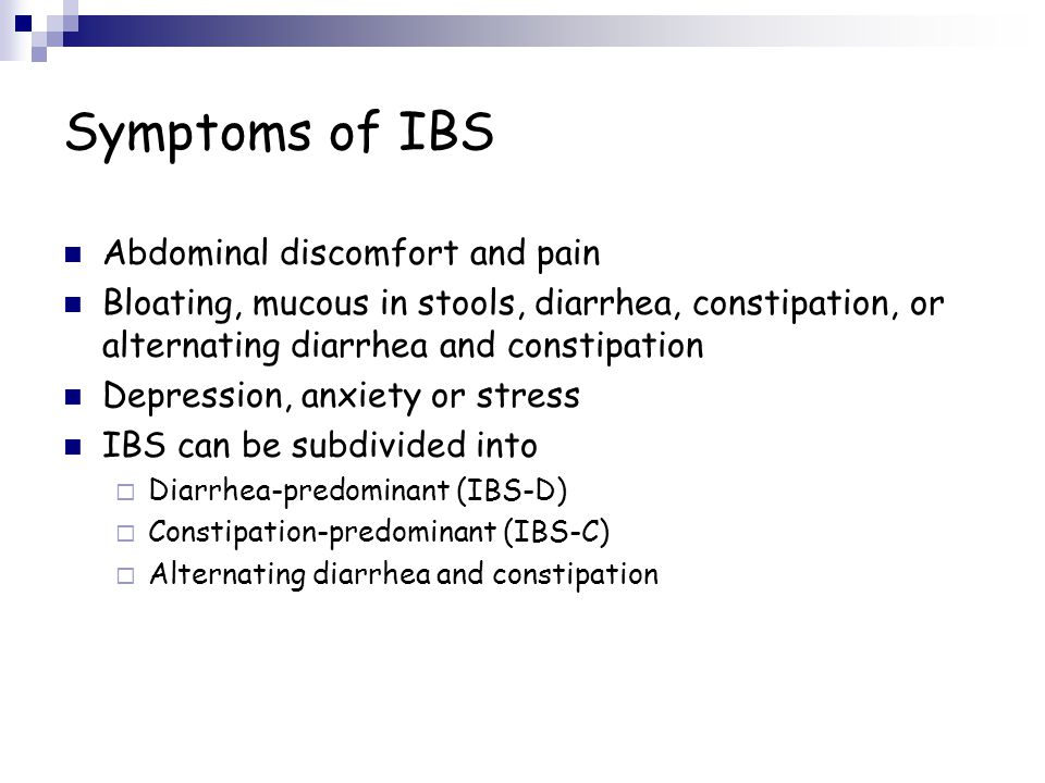 Symptoms of IBS Abdominal discomfort and pain Bloating, mucous in stools, diarrhea, constipation, or alternating diarrhea and constipation Depression, anxiety or stress IBS can be subdivided into  Diarrhea-predominant (IBS-D)  Constipation-predominant (IBS-C)  Alternating diarrhea and constipation