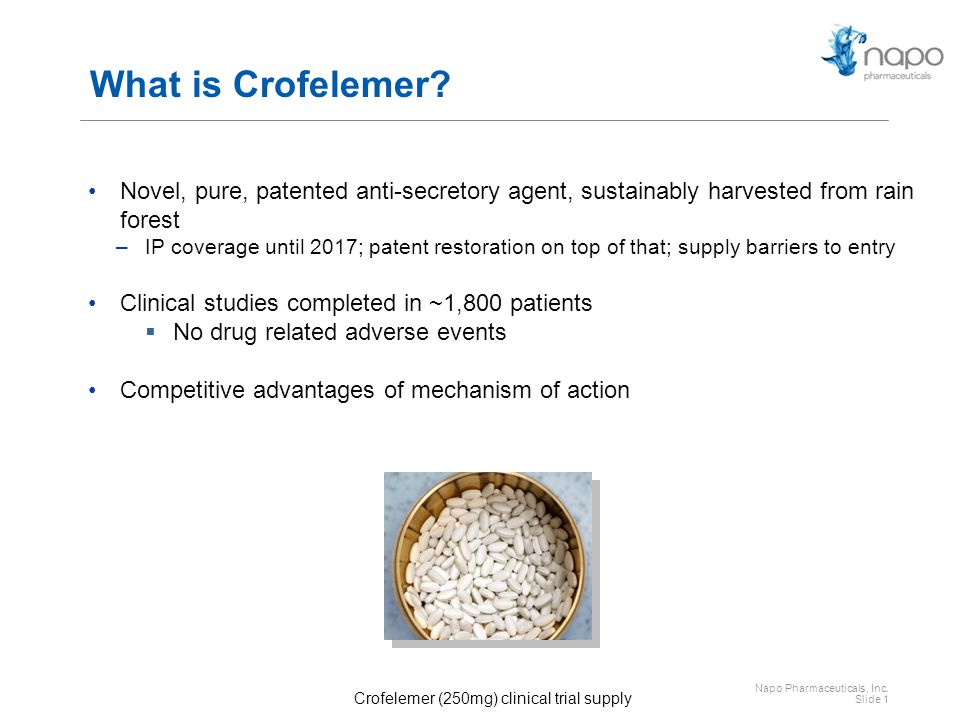 Napo Pharmaceuticals, Inc. Slide 1 What is Crofelemer? Novel, pure, patented anti-secretory agent, sustainably harvested from rain forest –IP coverage