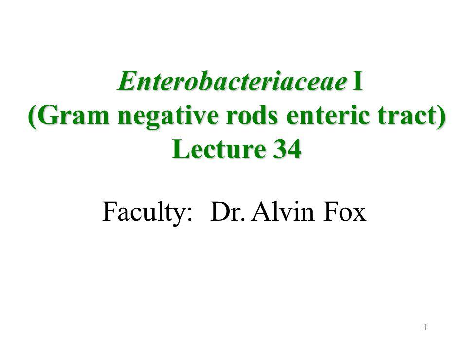 1 Faculty: Dr. Alvin Fox Enterobacteriaceae I Enterobacteriaceae I (Gram negative rods enteric tract) Lecture 34