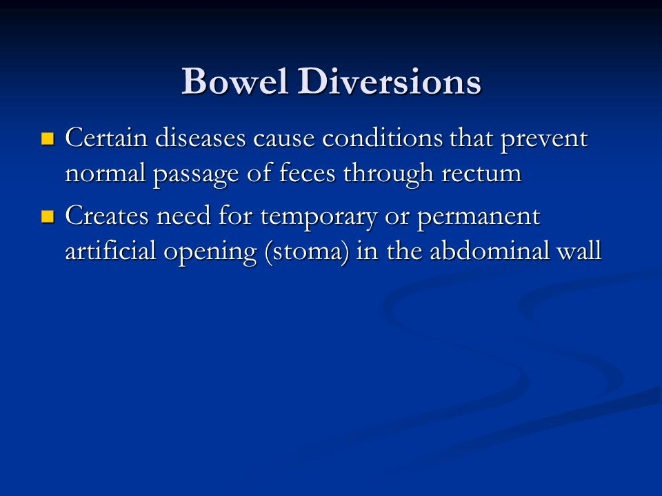 Bowel Diversions Certain diseases cause conditions that prevent normal passage of feces through rectum Certain diseases cause conditions that prevent normal passage of feces through rectum Creates need for temporary or permanent artificial opening (stoma) in the abdominal wall Creates need for temporary or permanent artificial opening (stoma) in the abdominal wall
