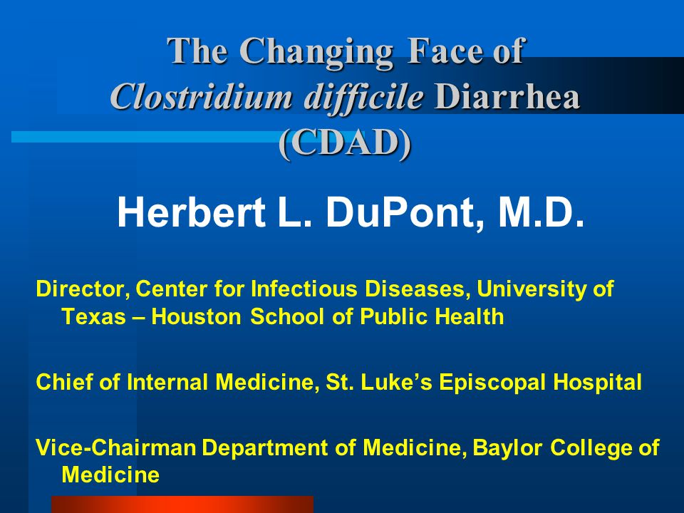 The Changing Face of Clostridium difficile Diarrhea (CDAD) Herbert L. DuPont, M.D. Director, Center for Infectious Diseases, University of Texas – Hou
