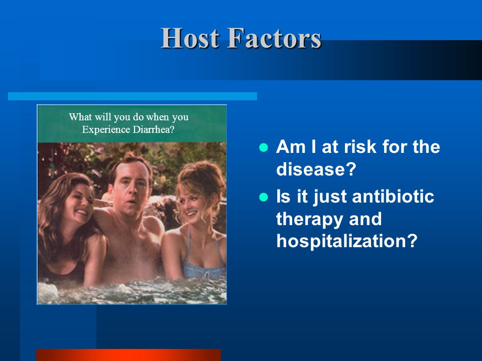 Host Factors Am I at risk for the disease. Is it just antibiotic therapy and hospitalization.