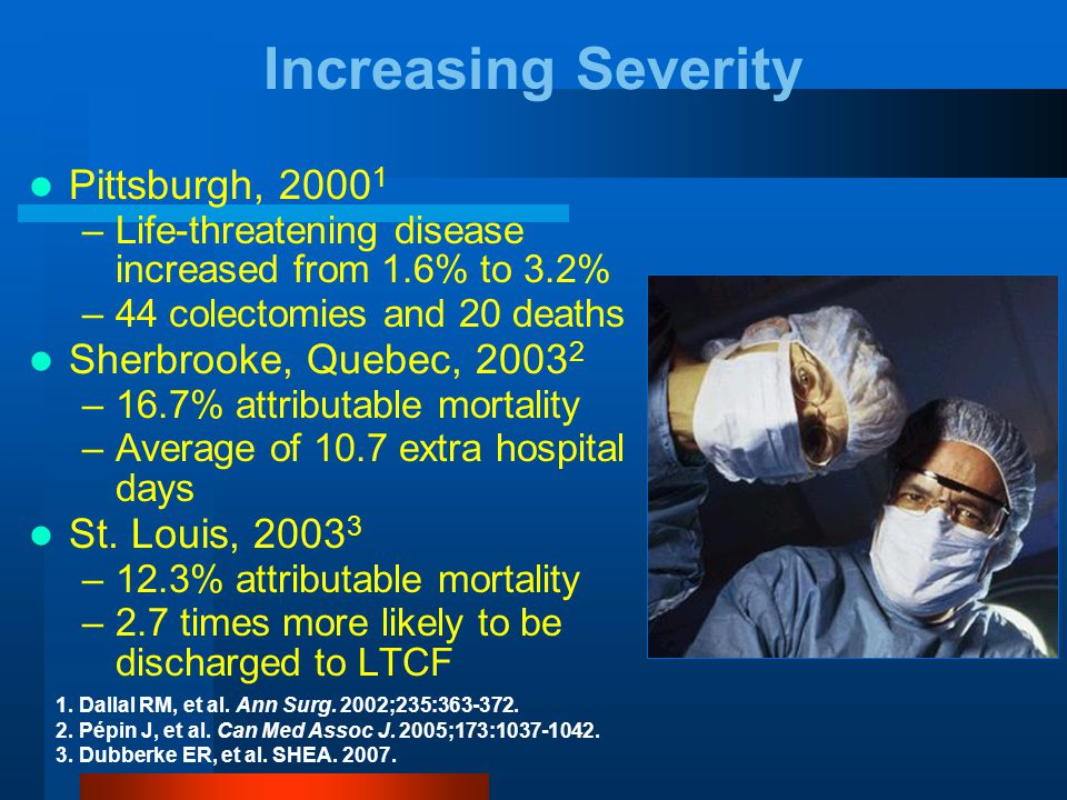 Pittsburgh, 2000 1 –Life-threatening disease increased from 1.6% to 3.2% –44 colectomies and 20 deaths Sherbrooke, Quebec, 2003 2 –16.7% attributable