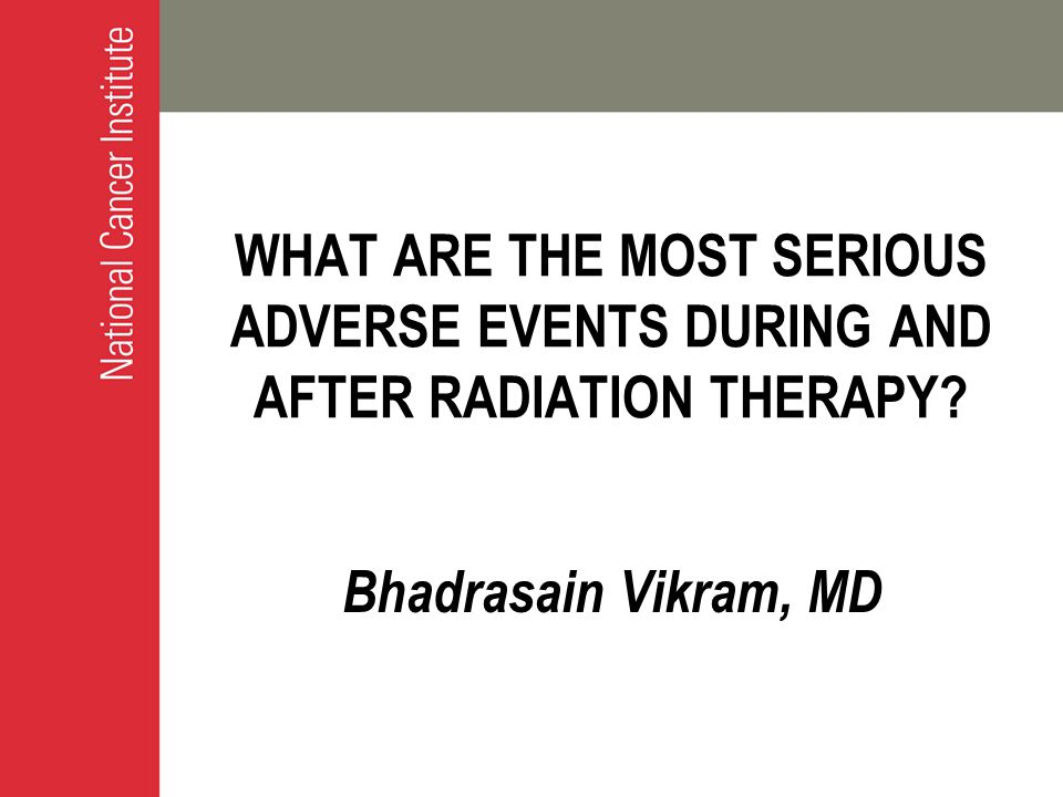 WHAT ARE THE MOST SERIOUS ADVERSE EVENTS DURING AND AFTER RADIATION THERAPY? Bhadrasain Vikram, MD