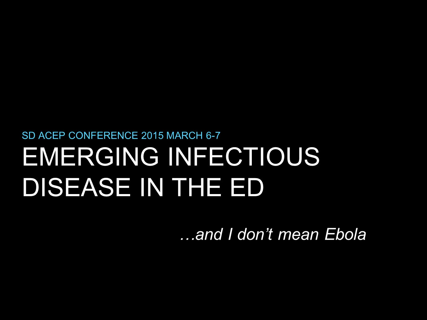EMERGING INFECTIOUS DISEASE IN THE ED SD ACEP CONFERENCE 2015 MARCH 6-7 …and I don't mean Ebola