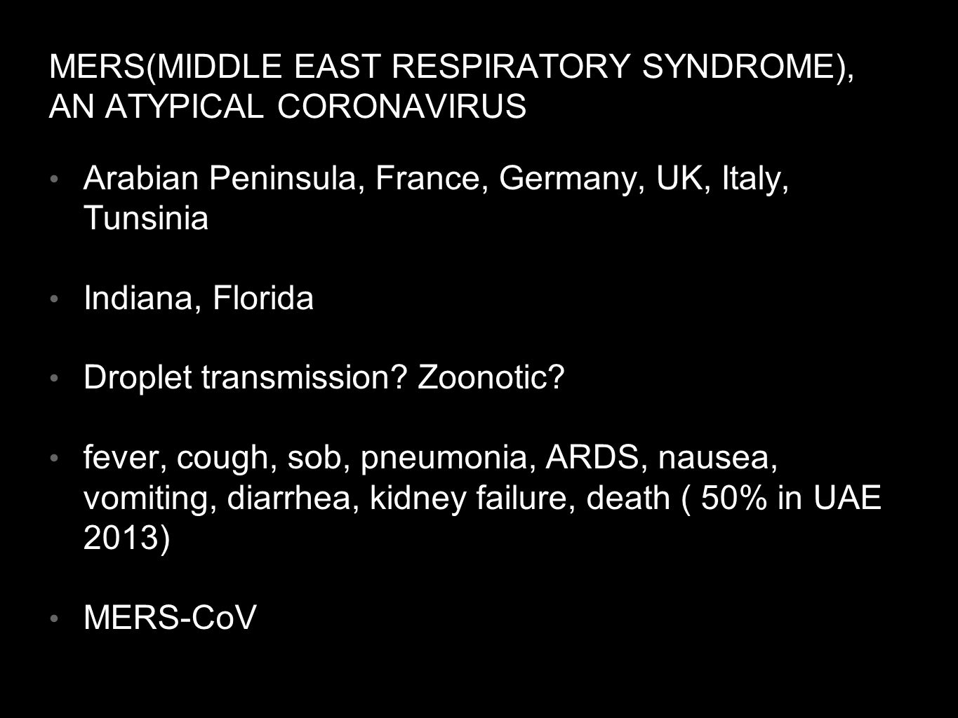 MERS(MIDDLE EAST RESPIRATORY SYNDROME), AN ATYPICAL CORONAVIRUS Arabian Peninsula, France, Germany, UK, Italy, Tunsinia Indiana, Florida Droplet transmission.
