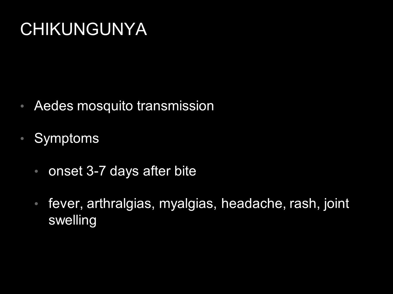 CHIKUNGUNYA Aedes mosquito transmission Symptoms onset 3-7 days after bite fever, arthralgias, myalgias, headache, rash, joint swelling