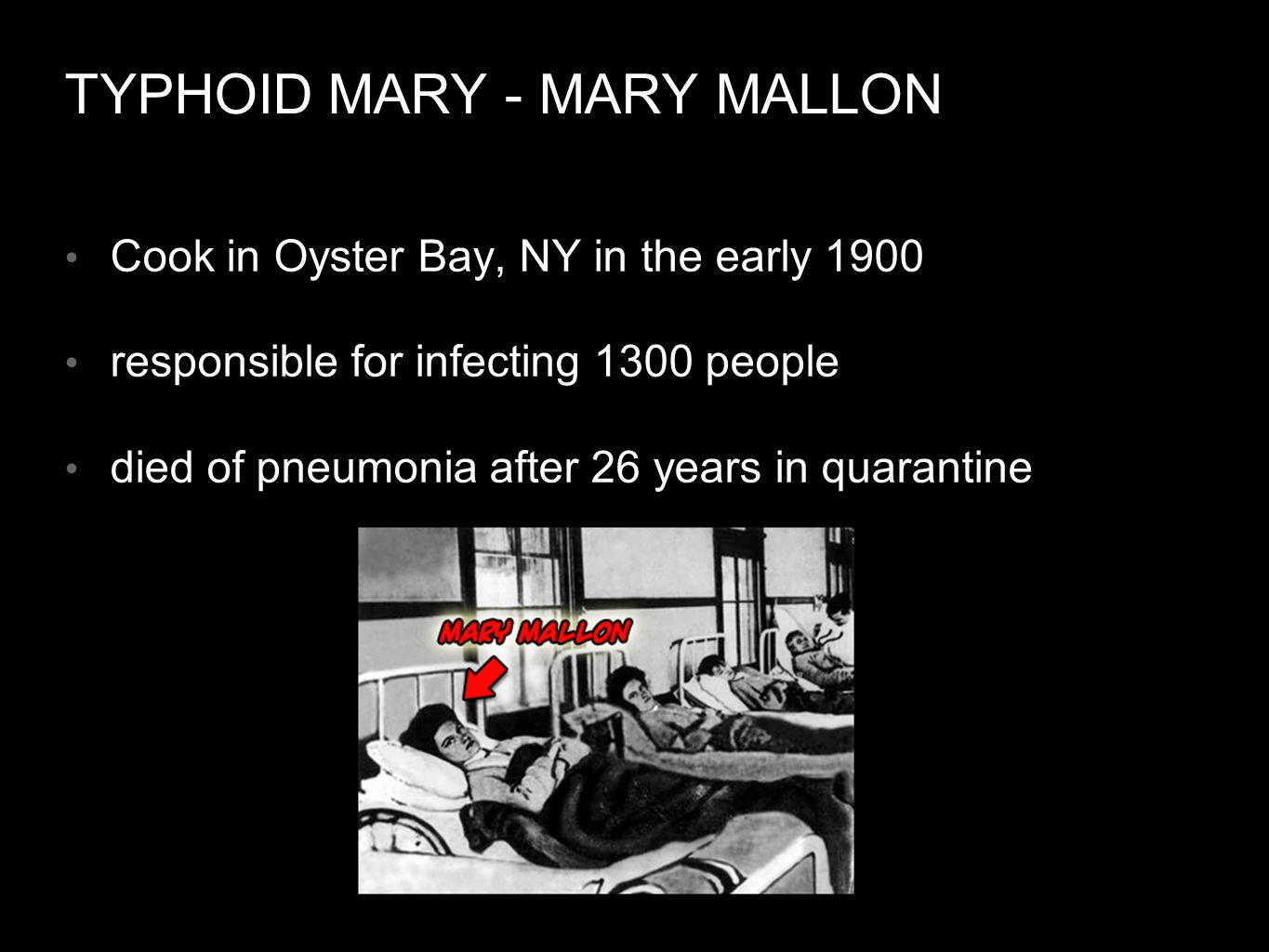 TYPHOID MARY - MARY MALLON Cook in Oyster Bay, NY in the early 1900 responsible for infecting 1300 people died of pneumonia after 26 years in quarantine