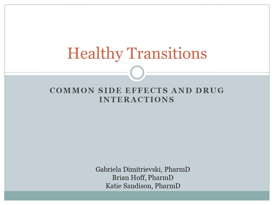 Healthy Transitions COMMON SIDE EFFECTS AND DRUG INTERACTIONS Gabriela Dimitrievski, PharmD Brian Hoff, PharmD Katie Sandison, PharmD