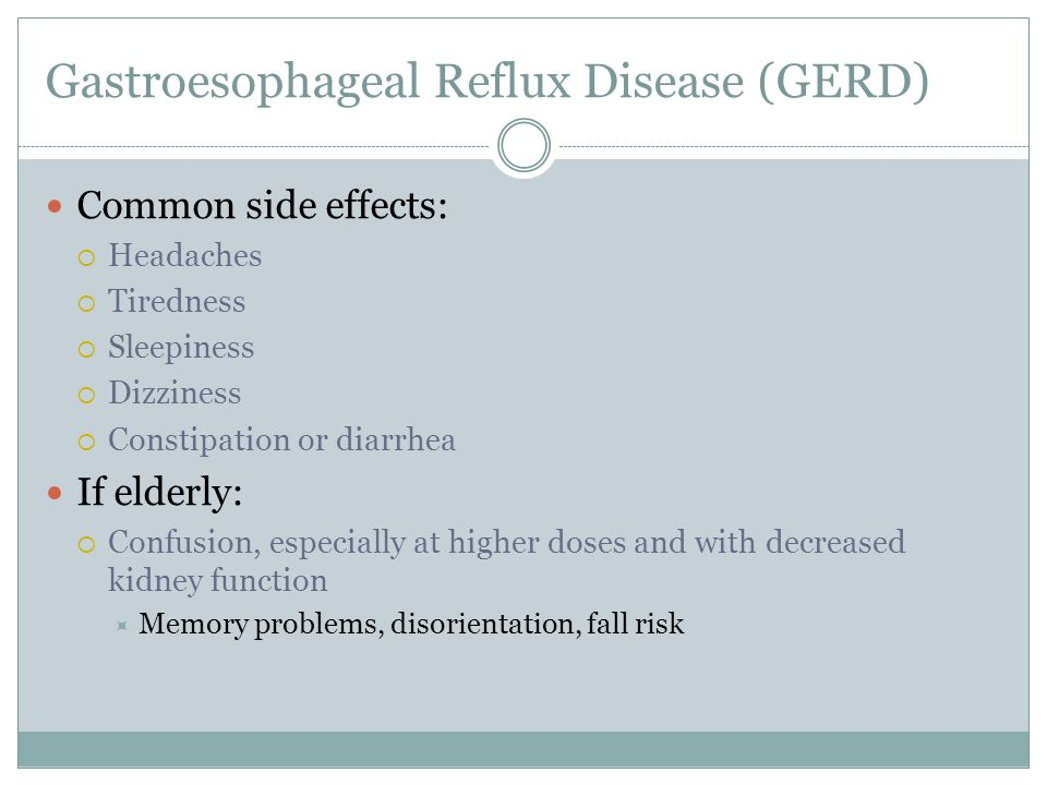 Gastroesophageal Reflux Disease (GERD) Common side effects:  Headaches  Tiredness  Sleepiness  Dizziness  Constipation or diarrhea If elderly:  Confusion, especially at higher doses and with decreased kidney function  Memory problems, disorientation, fall risk