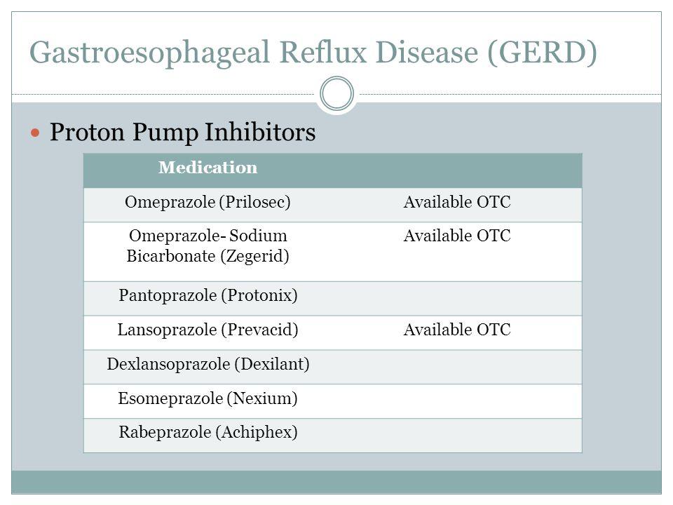 Gastroesophageal Reflux Disease (GERD) Proton Pump Inhibitors Medication Omeprazole (Prilosec)Available OTC Omeprazole- Sodium Bicarbonate (Zegerid) Available OTC Pantoprazole (Protonix) Lansoprazole (Prevacid)Available OTC Dexlansoprazole (Dexilant) Esomeprazole (Nexium) Rabeprazole (Achiphex)