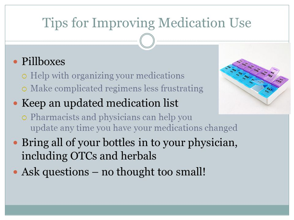 Tips for Improving Medication Use Pillboxes  Help with organizing your medications  Make complicated regimens less frustrating Keep an updated medication list  Pharmacists and physicians can help you update any time you have your medications changed Bring all of your bottles in to your physician, including OTCs and herbals Ask questions – no thought too small!
