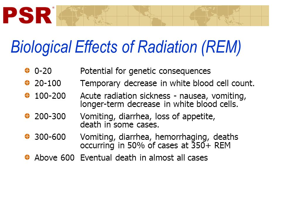 Biological Effects of Radiation (REM) 0-20 Potential for genetic consequences 20-100 Temporary decrease in white blood cell count.