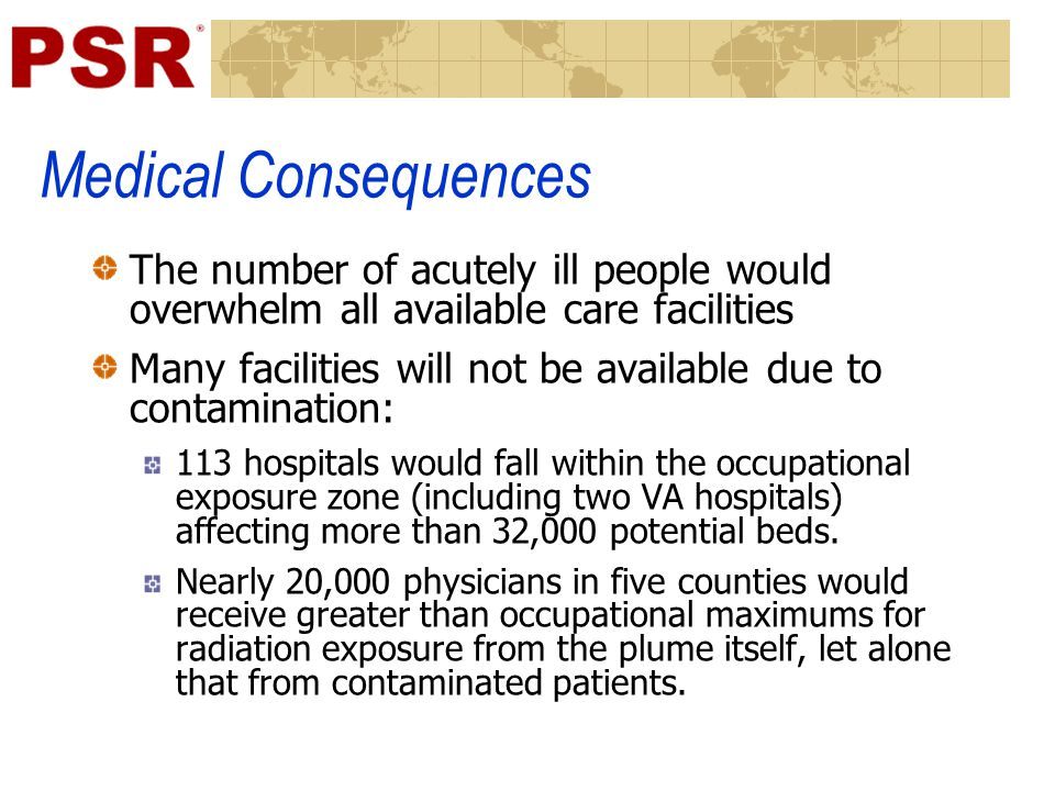 Medical Consequences The number of acutely ill people would overwhelm all available care facilities Many facilities will not be available due to contamination: 113 hospitals would fall within the occupational exposure zone (including two VA hospitals) affecting more than 32,000 potential beds.