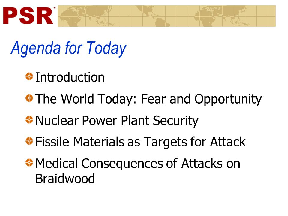 Agenda for Today Introduction The World Today: Fear and Opportunity Nuclear Power Plant Security Fissile Materials as Targets for Attack Medical Consequences of Attacks on Braidwood