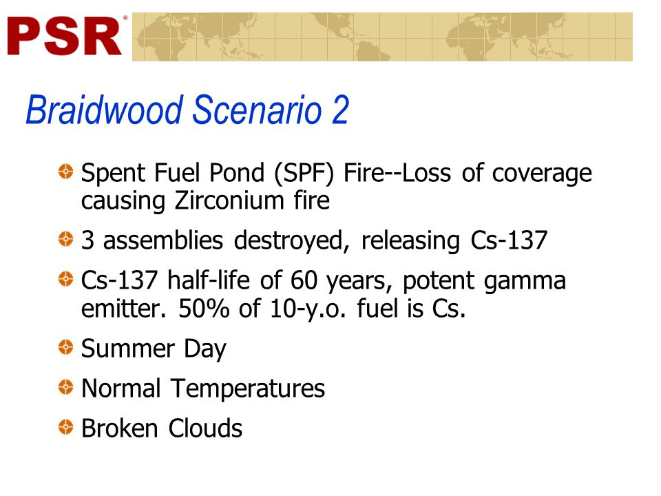 Braidwood Scenario 2 Spent Fuel Pond (SPF) Fire--Loss of coverage causing Zirconium fire 3 assemblies destroyed, releasing Cs-137 Cs-137 half-life of 60 years, potent gamma emitter.
