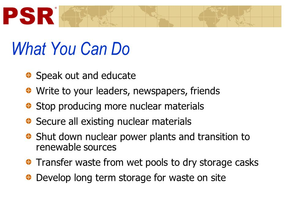 What You Can Do Speak out and educate Write to your leaders, newspapers, friends Stop producing more nuclear materials Secure all existing nuclear materials Shut down nuclear power plants and transition to renewable sources Transfer waste from wet pools to dry storage casks Develop long term storage for waste on site