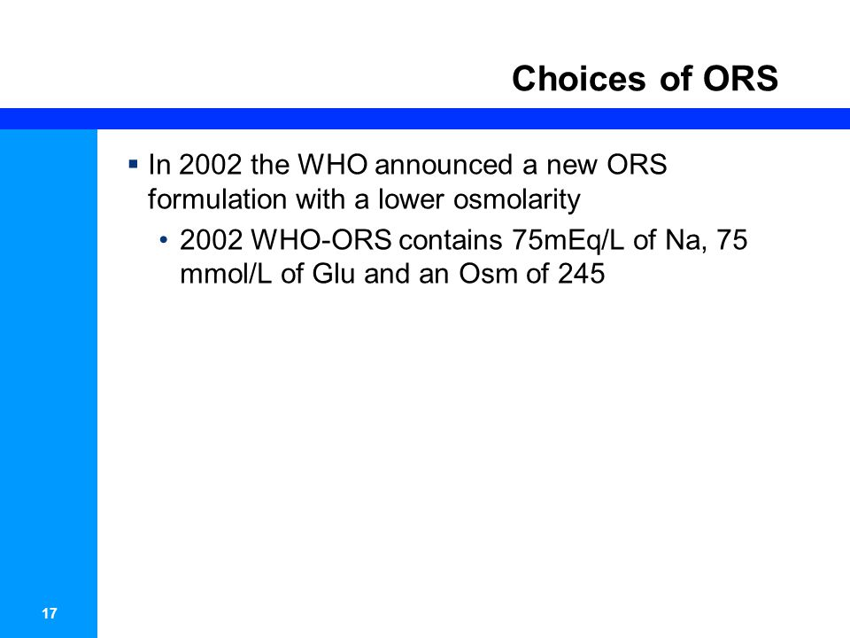 17 Choices of ORS  In 2002 the WHO announced a new ORS formulation with a lower osmolarity 2002 WHO-ORS contains 75mEq/L of Na, 75 mmol/L of Glu and an Osm of 245