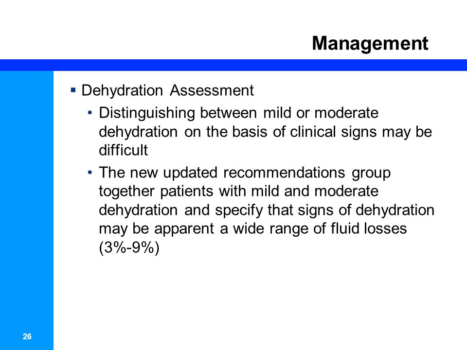 27 Management SymptomMinimal or no Dehydration (<3%) Mild to Moderate (3%-9%) Severe (>9%) Mental StatusAlertNormal, restless, irritableLethargic, unconscious ThirstNormal PO or refusesThirstyDrinks poorly or unable Heart RateNormalNormal to increasedTachycardia Quality of pulsesNormalNormal to decreasedWeak or impalpable BreathingNormalNormal to fastDeep EyesNormalSlightly sunkenDeeply sunken TearsPresentDecreasedAbsent Oral mucosaMoistDryParched Skin foldInstant recoilRecoil in < 2 secRecoil > 2sec Capillary refillNormalProlongedProlonged; minimal ExtremitiesWarmCoolCool, mottled, cyanotic Urine outputNormal to decreaseDecreasedMinimal