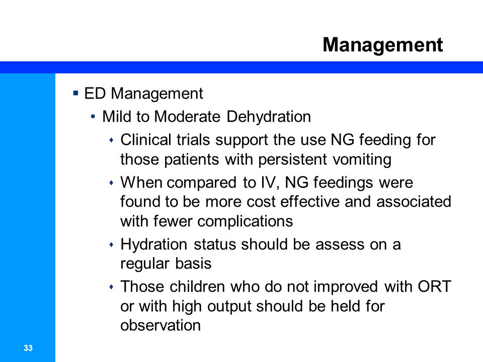 34 Management  ED Management Mild to Moderate Dehydration  Once dehydration is corrected further management can be implemented at home as long as the caregivers –Have demonstrated comprehension of ORT –Understand indications to seek medical attention –Have means to seek medical attention –Have agreed to follow up with their primary care physician