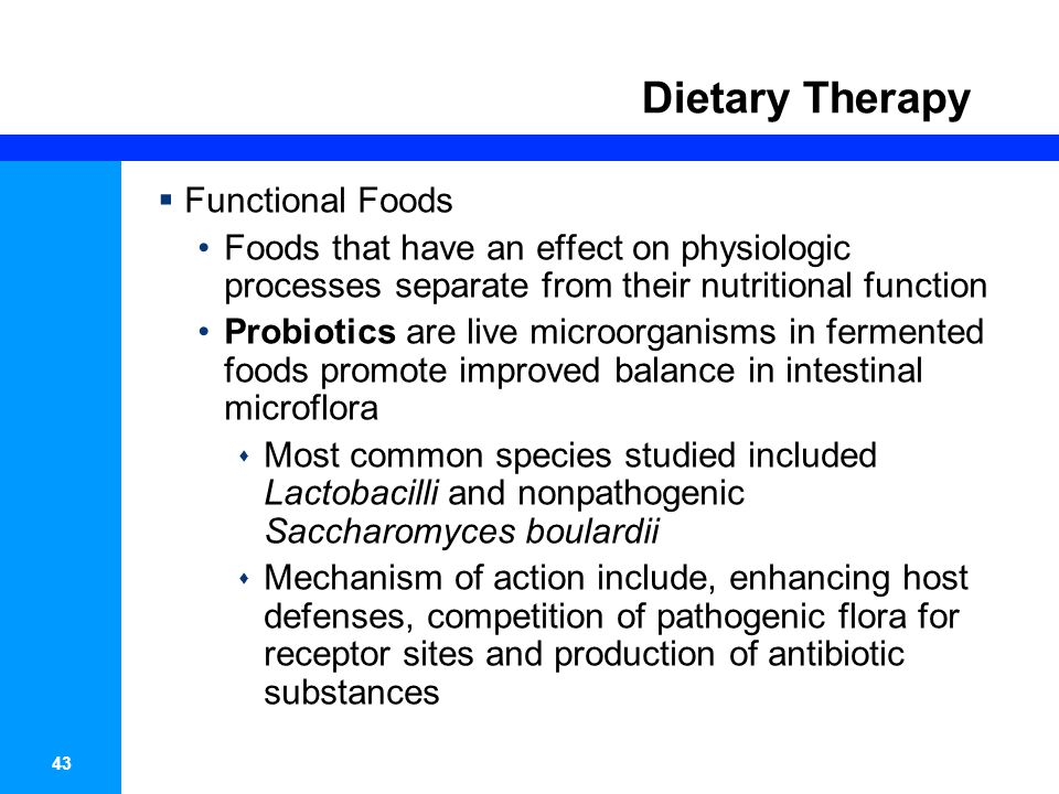44 Dietary Therapy  Functional Foods Probiotics  Two separate meta-analysis showed the probiotics are safe and efficacious in the treatment of infections and antibiotic- associated diarrhea  As probiotics are not regulated by the FDA, there may be great variability, wish make an informed recommendation rather challenging