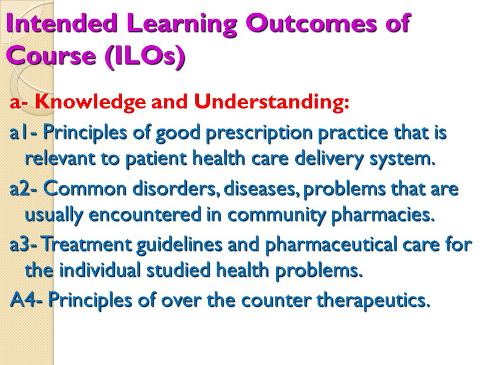 Intended Learning Outcomes of Course (ILOs) a- Knowledge and Understanding: a1- Principles of good prescription practice that is relevant to patient health care delivery system.