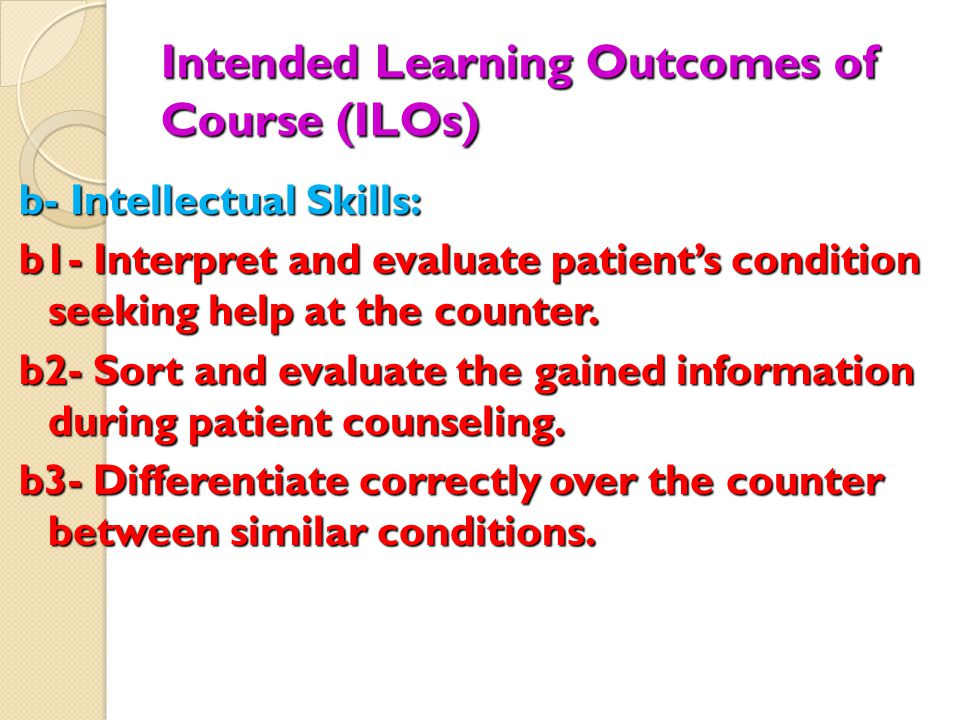 Intended Learning Outcomes of Course (ILOs) b- Intellectual Skills: b1- Interpret and evaluate patient's condition seeking help at the counter.