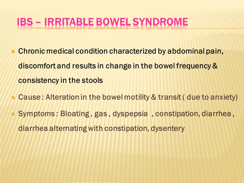  Chronic medical condition characterized by abdominal pain, discomfort and results in change in the bowel frequency & consistency in the stools  Cause : Alteration in the bowel motility & transit ( due to anxiety)  Symptoms : Bloating, gas, dyspepsia, constipation, diarrhea, diarrhea alternating with constipation, dysentery