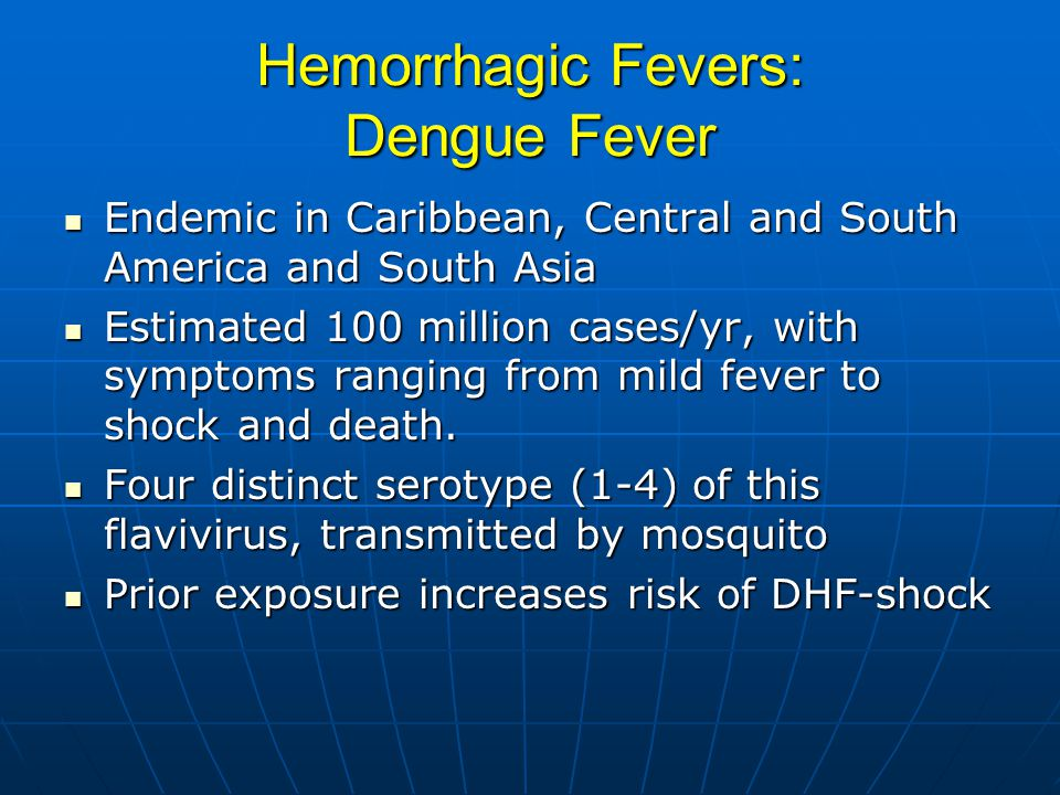 Hemorrhagic Fevers: Dengue Fever Endemic in Caribbean, Central and South America and South Asia Endemic in Caribbean, Central and South America and South Asia Estimated 100 million cases/yr, with symptoms ranging from mild fever to shock and death.