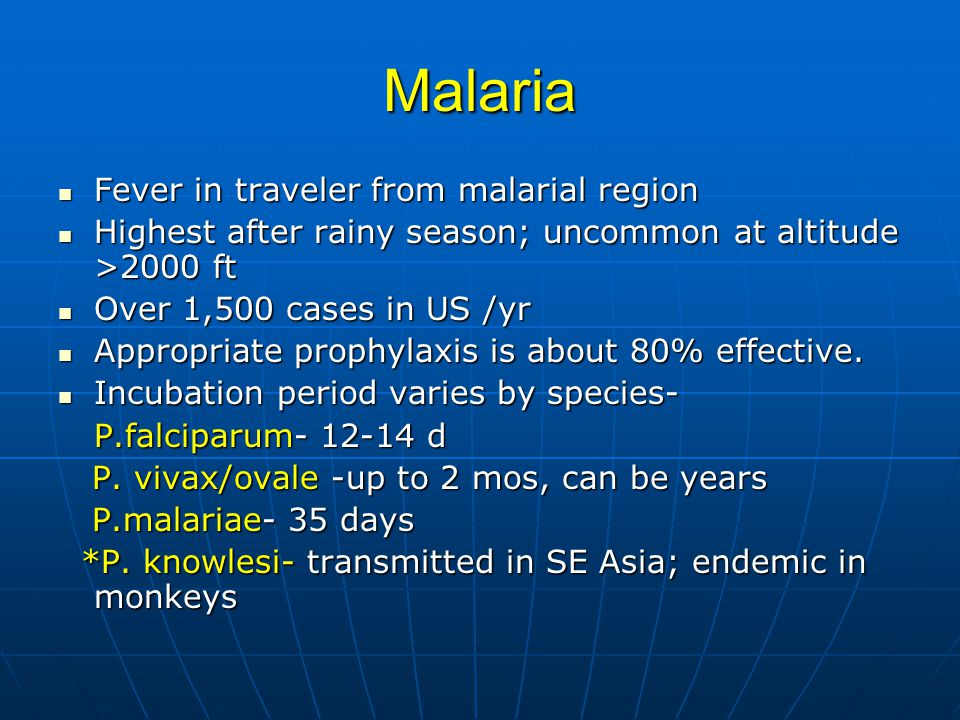 Malaria Fever in traveler from malarial region Fever in traveler from malarial region Highest after rainy season; uncommon at altitude >2000 ft Highest after rainy season; uncommon at altitude >2000 ft Over 1,500 cases in US /yr Over 1,500 cases in US /yr Appropriate prophylaxis is about 80% effective.