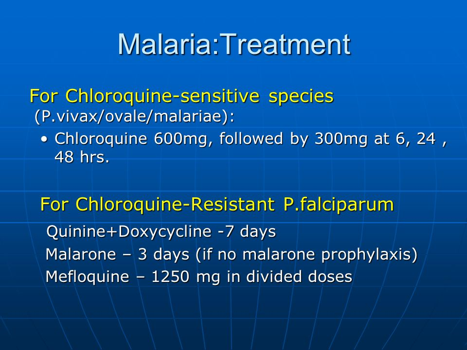 Malaria:Treatment For Chloroquine-sensitive species (P.vivax/ovale/malariae): For Chloroquine-sensitive species (P.vivax/ovale/malariae): Chloroquine 600mg, followed by 300mg at 6, 24, 48 hrs.Chloroquine 600mg, followed by 300mg at 6, 24, 48 hrs.