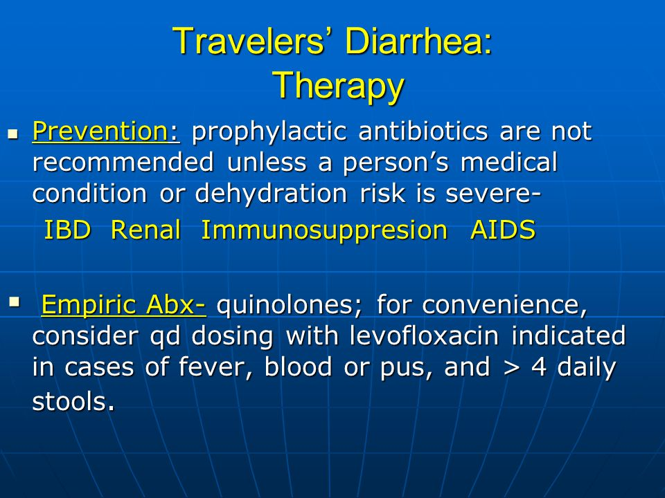 Travelers' Diarrhea: Therapy Prevention: prophylactic antibiotics are not recommended unless a person's medical condition or dehydration risk is severe- Prevention: prophylactic antibiotics are not recommended unless a person's medical condition or dehydration risk is severe- IBD Renal Immunosuppresion AIDS IBD Renal Immunosuppresion AIDS  Empiric Abx- quinolones; for convenience, consider qd dosing with levofloxacin indicated in cases of fever, blood or pus, and > 4 daily stools.