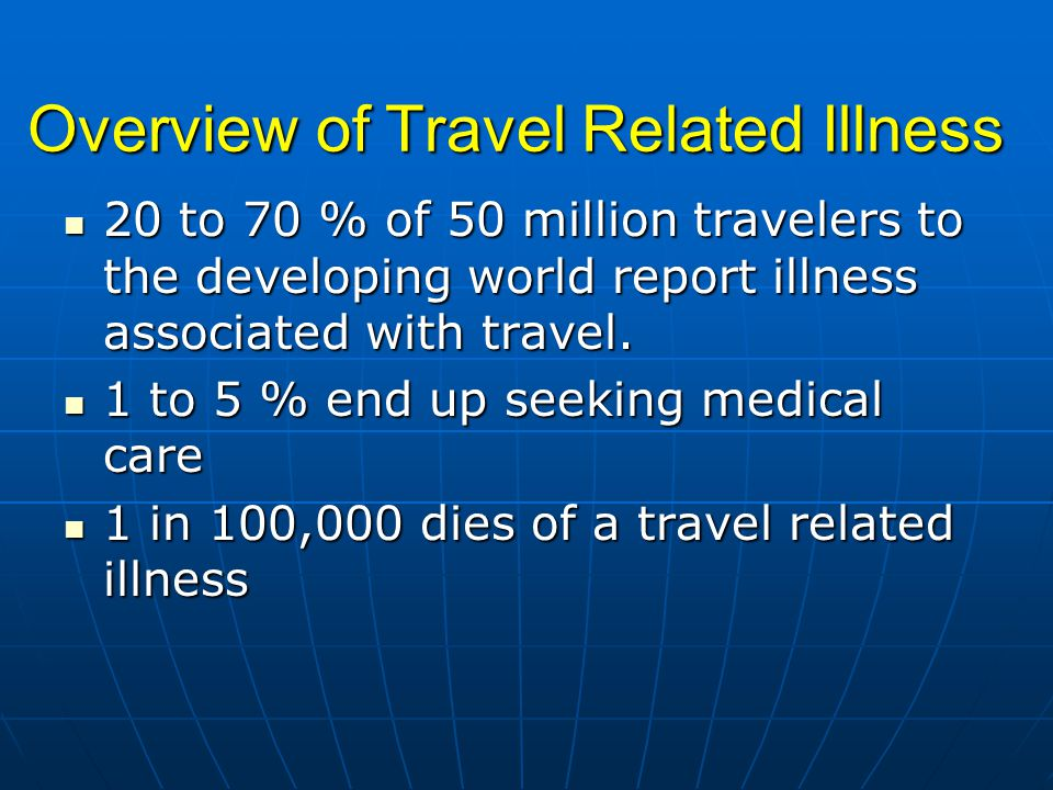 Overview of Travel Related Illness 20 to 70 % of 50 million travelers to the developing world report illness associated with travel.